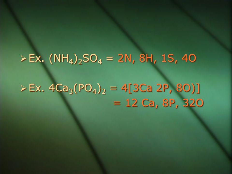 Ex. (NH4)2SO4 = 2N, 8H, 1S, 4O Ex. 4Ca3(PO4)2 = 4[3Ca 2P, 8O)] = 12 Ca, 8P, 32O